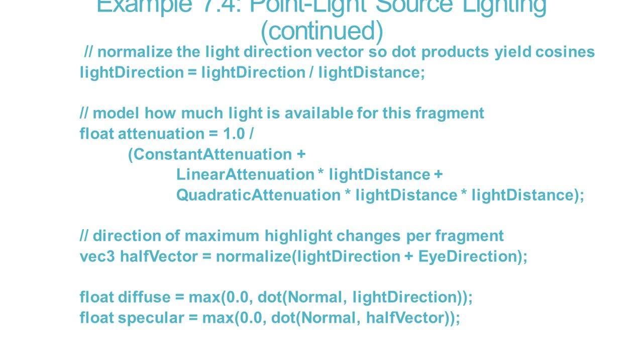 Example 7.4: Point-Light Source Lighting (continued) // normalize the light direction vector so dot products yield cosines lightDirection = lightDirection / lightDistance; // model how much light is available for this fragment float attenuation = 1.0 / (ConstantAttenuation + LinearAttenuation * lightDistance + QuadraticAttenuation * lightDistance * lightDistance); // direction of maximum highlight changes per fragment vec3 halfVector = normalize(lightDirection + EyeDirection); float diffuse = max(0.0, dot(Normal, lightDirection)); float specular = max(0.0, dot(Normal, halfVector));