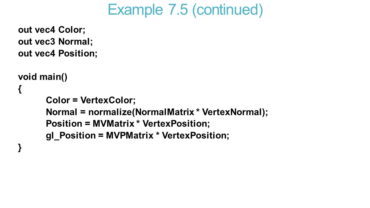 Example 7.5 (continued) out vec4 Color; out vec3 Normal; out vec4 Position; void main() { Color = VertexColor; Normal = normalize(NormalMatrix * VertexNormal); Position = MVMatrix * VertexPosition; gl_Position = MVPMatrix * VertexPosition; }