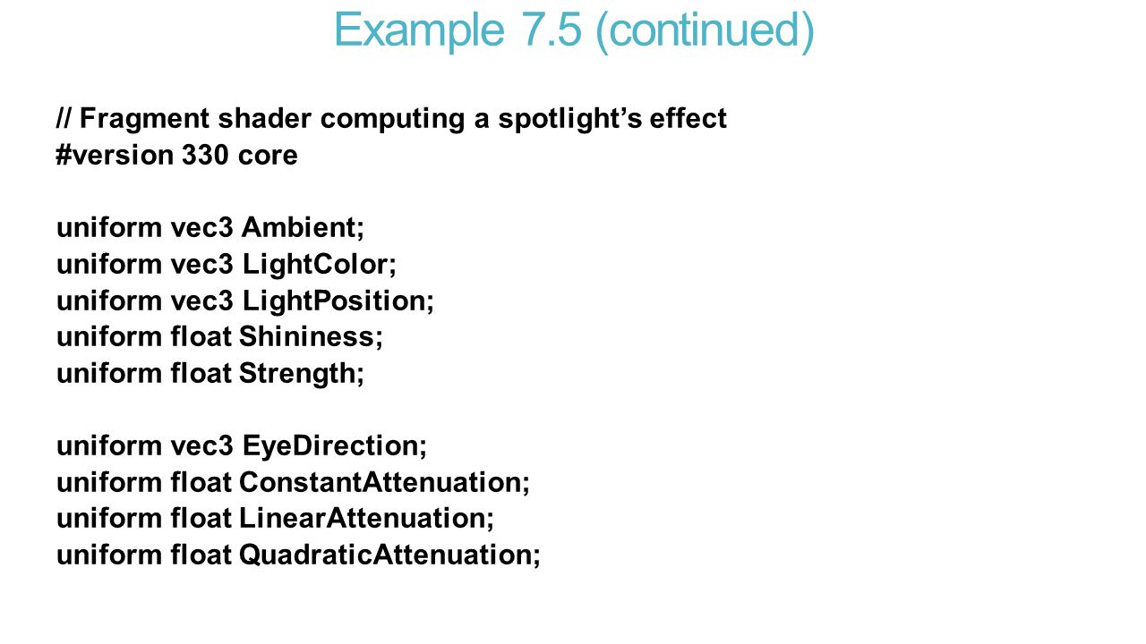 Example 7.5 (continued) // Fragment shader computing a spotlight's effect #version 330 core uniform vec3 Ambient; uniform vec3 LightColor; uniform vec3 LightPosition; uniform float Shininess; uniform float Strength; uniform vec3 EyeDirection; uniform float ConstantAttenuation; uniform float LinearAttenuation; uniform float QuadraticAttenuation;