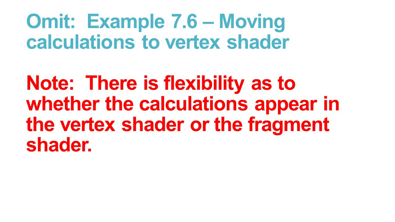 Omit: Example 7.6 – Moving calculations to vertex shader Note: There is flexibility as to whether the calculations appear in the vertex shader or the fragment shader.