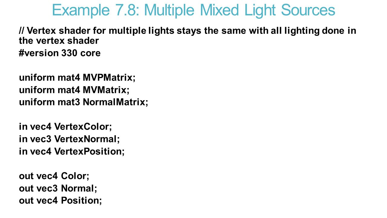 Example 7.8: Multiple Mixed Light Sources // Vertex shader for multiple lights stays the same with all lighting done in the vertex shader #version 330 core uniform mat4 MVPMatrix; uniform mat4 MVMatrix; uniform mat3 NormalMatrix; in vec4 VertexColor; in vec3 VertexNormal; in vec4 VertexPosition; out vec4 Color; out vec3 Normal; out vec4 Position;