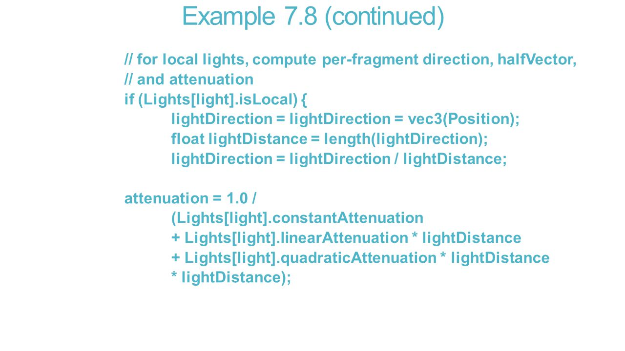 Example 7.8 (continued) // for local lights, compute per-fragment direction, halfVector, // and attenuation if (Lights[light].isLocal) { lightDirection = lightDirection = vec3(Position); float lightDistance = length(lightDirection); lightDirection = lightDirection / lightDistance; attenuation = 1.0 / (Lights[light].constantAttenuation + Lights[light].linearAttenuation * lightDistance + Lights[light].quadraticAttenuation * lightDistance * lightDistance);