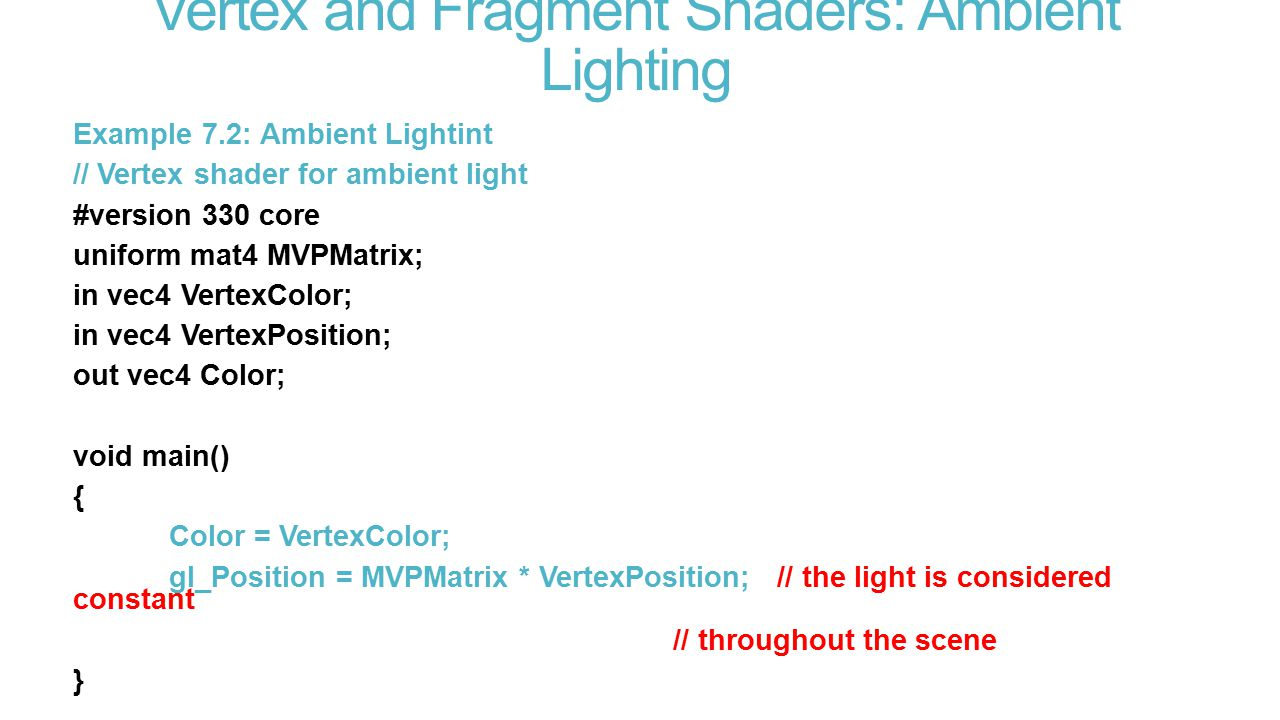 Vertex and Fragment Shaders: Ambient Lighting Example 7.2: Ambient Lightint // Vertex shader for ambient light #version 330 core uniform mat4 MVPMatrix; in vec4 VertexColor; in vec4 VertexPosition; out vec4 Color; void main() { Color = VertexColor; gl_Position = MVPMatrix * VertexPosition; // the light is considered constant // throughout the scene }