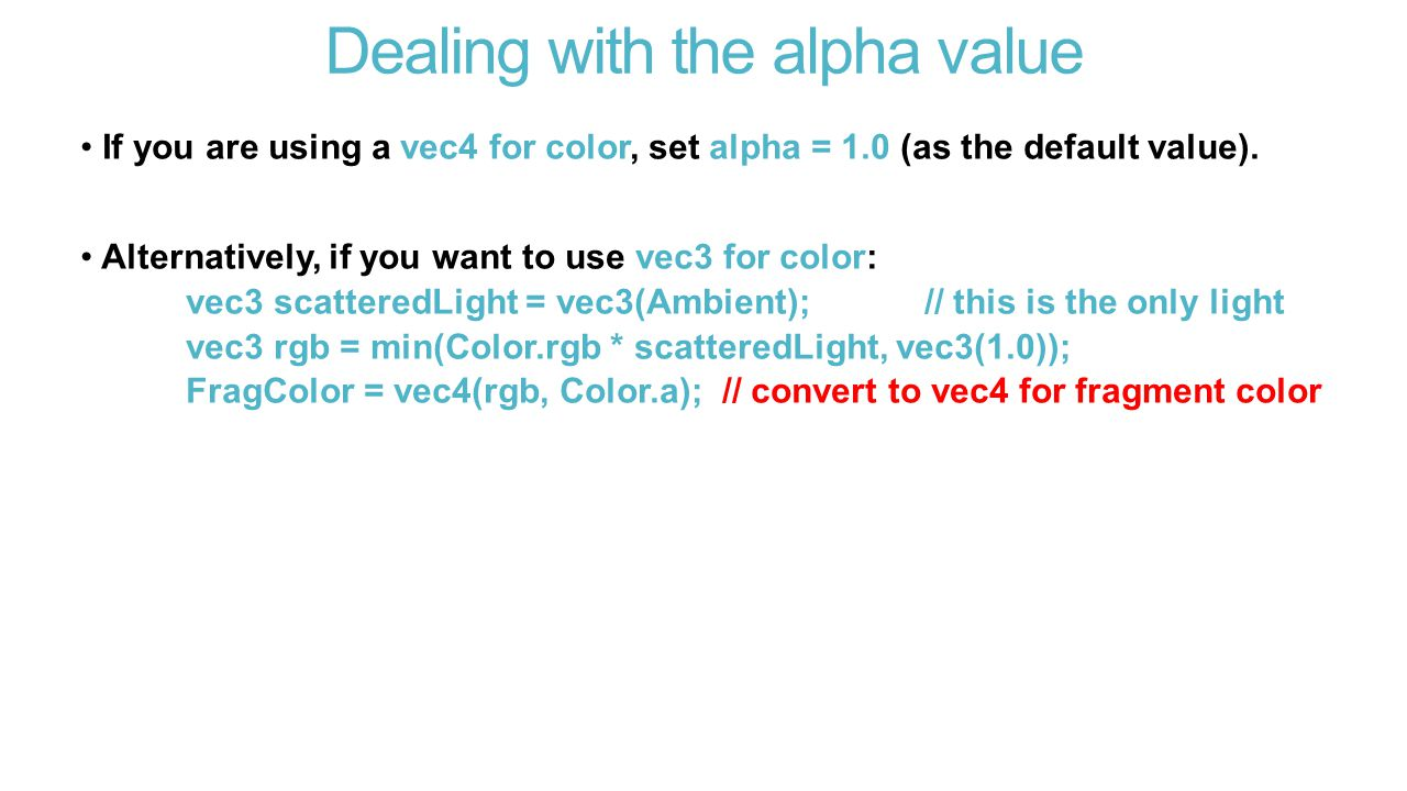 Dealing with the alpha value If you are using a vec4 for color, set alpha = 1.0 (as the default value).