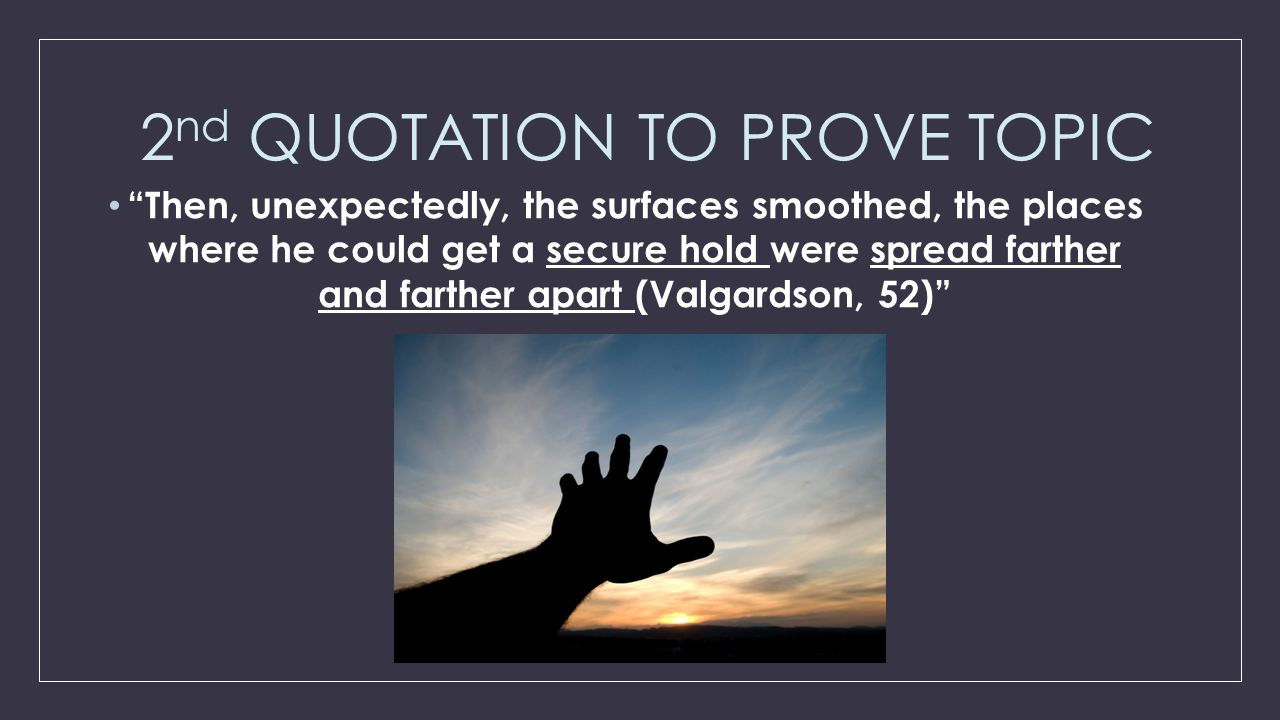 """2 nd QUOTATION TO PROVE TOPIC """"Then, unexpectedly, the surfaces smoothed, the places where he could get a secure hold were spread farther and farther"""