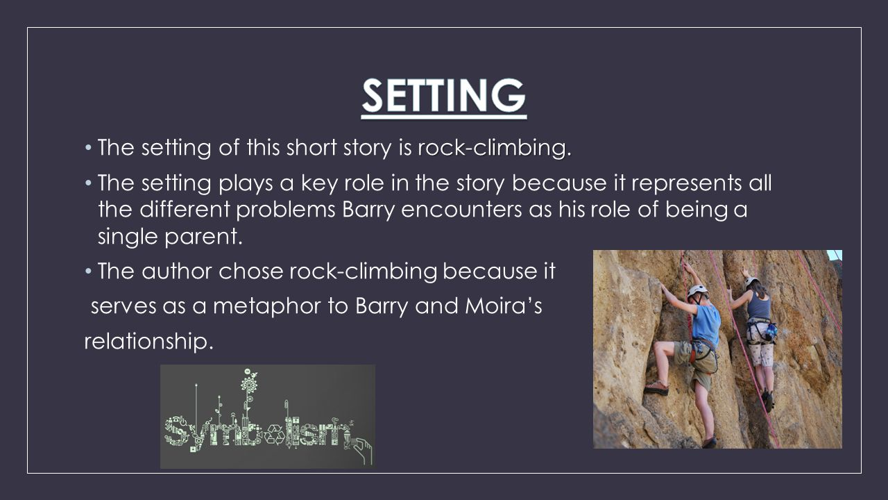 rock-climbing. The setting of this short story is rock-climbing. The setting plays a key role in the story because it represents all the different pro