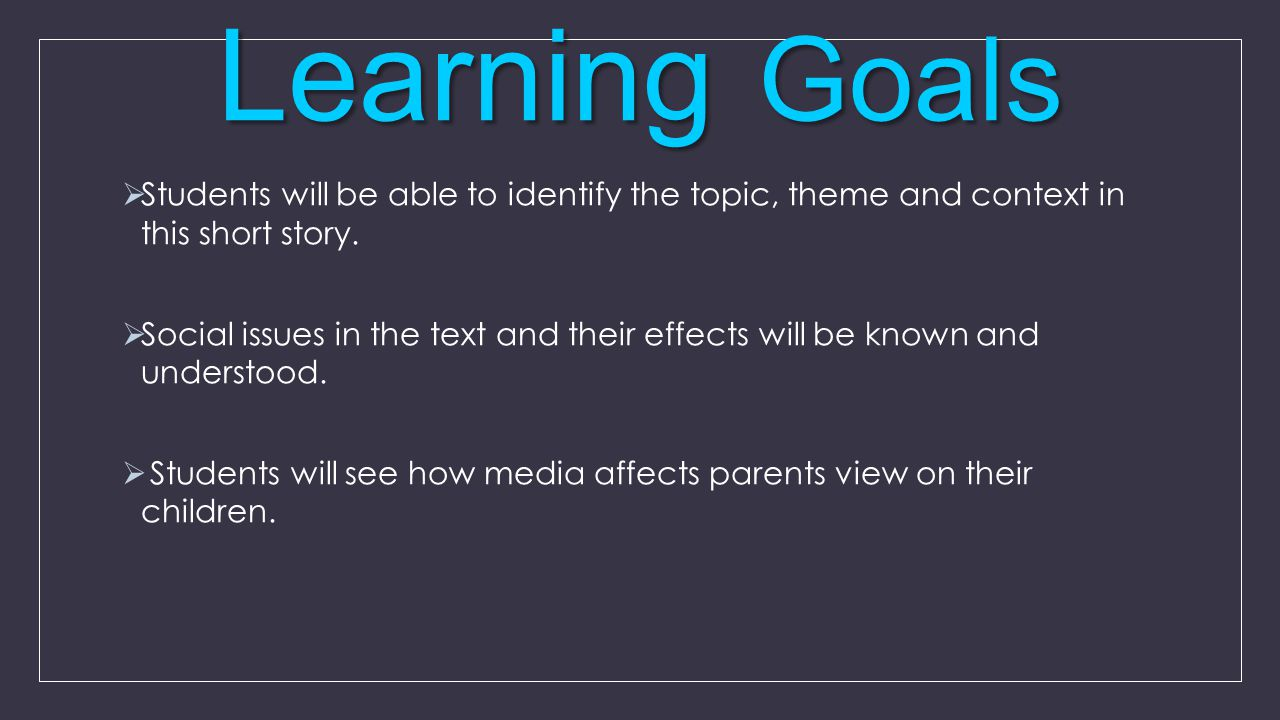 Learning Goals  Students will be able to identify the topic, theme and context in this short story.  Social issues in the text and their effects wil
