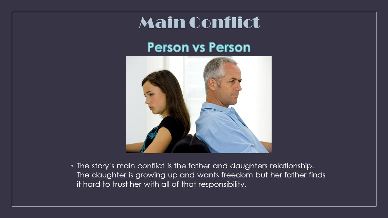 The story's main conflict is the father and daughters relationship. The daughter is growing up and wants freedom but her father finds it hard to trust