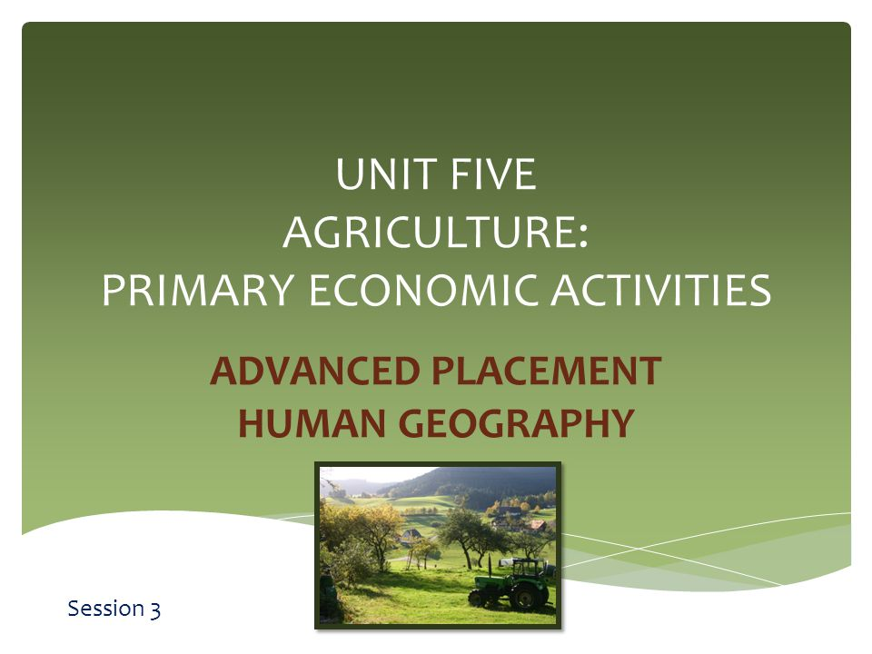UNIT FIVE AGRICULTURE: PRIMARY ECONOMIC ACTIVITIES ADVANCED PLACEMENT HUMAN GEOGRAPHY Session 3
