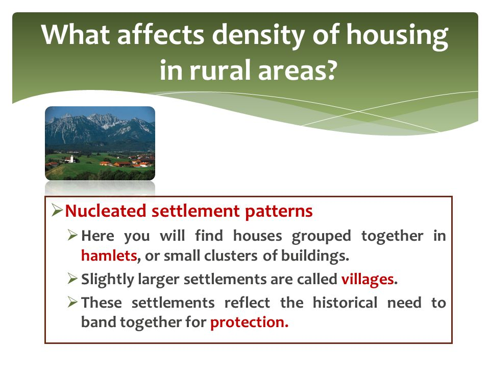  Nucleated settlement patterns  Here you will find houses grouped together in hamlets, or small clusters of buildings.  Slightly larger settlements