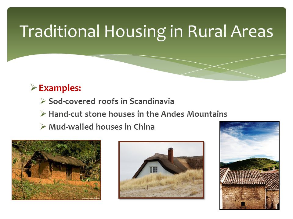  Examples:  Sod-covered roofs in Scandinavia  Hand-cut stone houses in the Andes Mountains  Mud-walled houses in China Traditional Housing in Rura