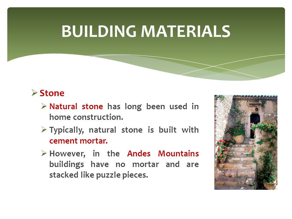 Stone  Natural stone has long been used in home construction.  Typically, natural stone is built with cement mortar.  However, in the Andes Mount