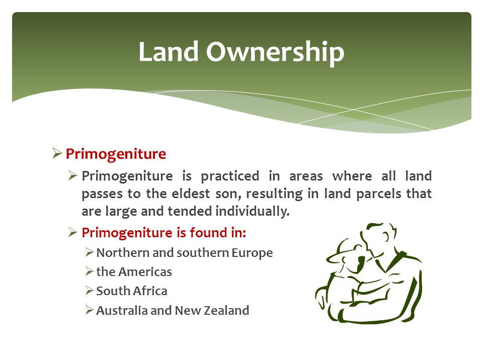  Primogeniture  Primogeniture is practiced in areas where all land passes to the eldest son, resulting in land parcels that are large and tended ind