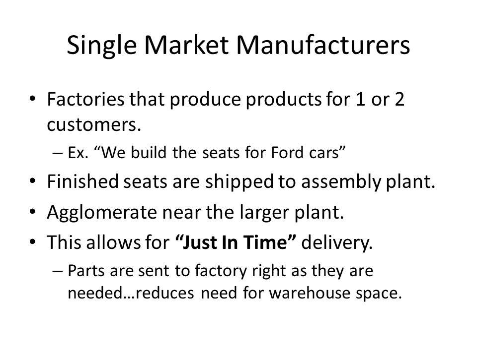 """Single Market Manufacturers Factories that produce products for 1 or 2 customers. – Ex. """"We build the seats for Ford cars"""" Finished seats are shipped"""