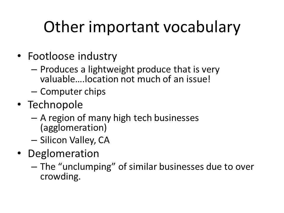 Other important vocabulary Footloose industry – Produces a lightweight produce that is very valuable….location not much of an issue! – Computer chips