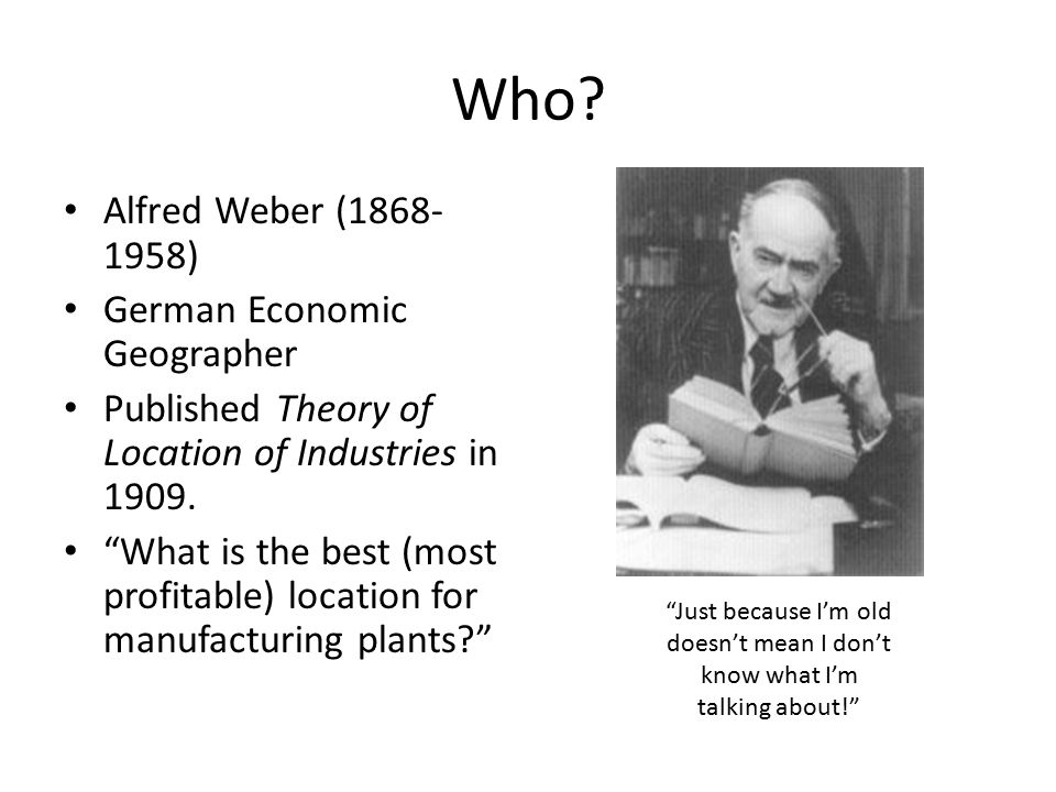 """Who? Alfred Weber (1868- 1958) German Economic Geographer Published Theory of Location of Industries in 1909. """"What is the best (most profitable) loca"""