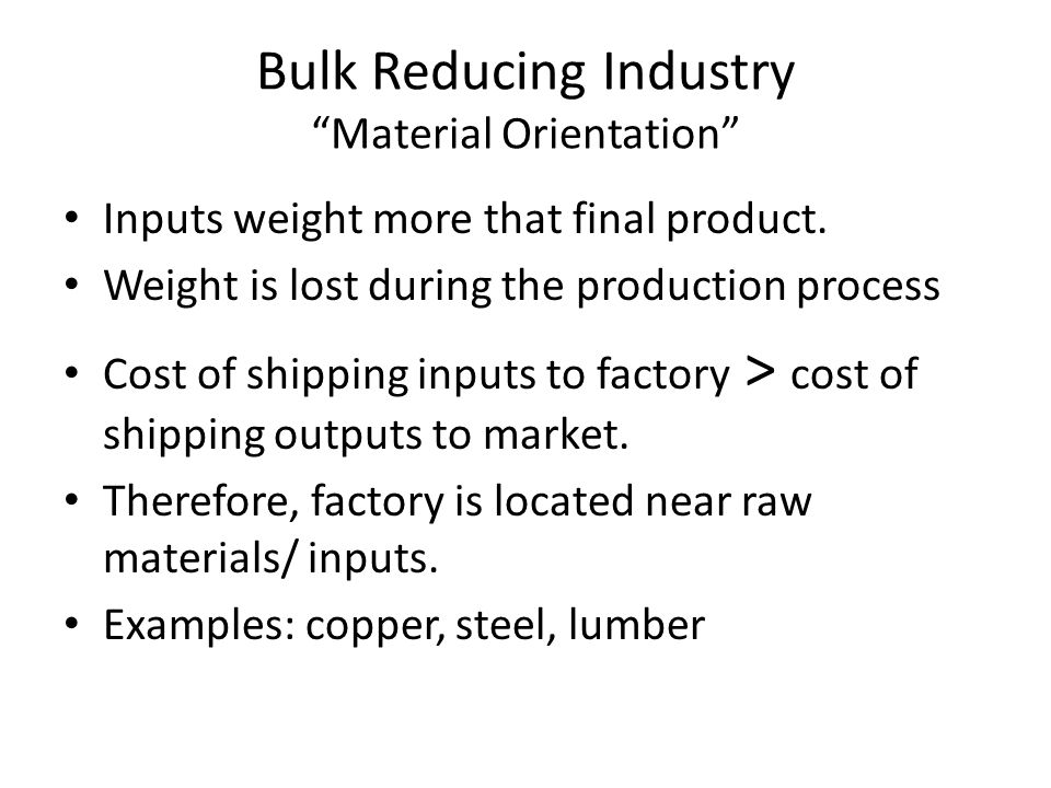 """Bulk Reducing Industry """"Material Orientation"""" Inputs weight more that final product. Weight is lost during the production process Cost of shipping inp"""
