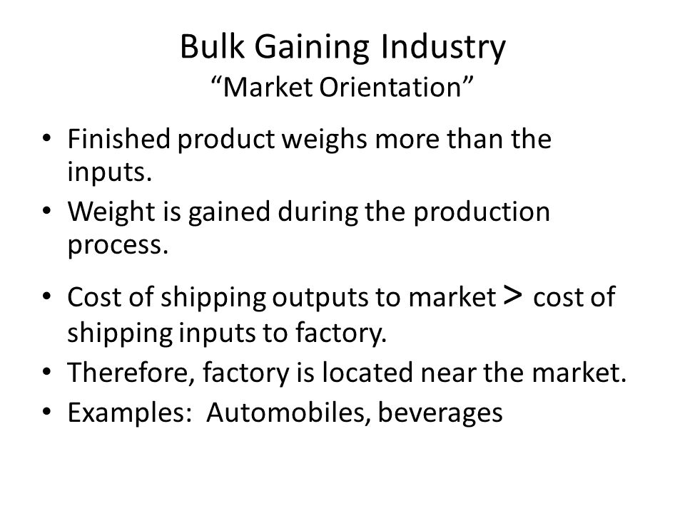 """Bulk Gaining Industry """"Market Orientation"""" Finished product weighs more than the inputs. Weight is gained during the production process. Cost of shipp"""