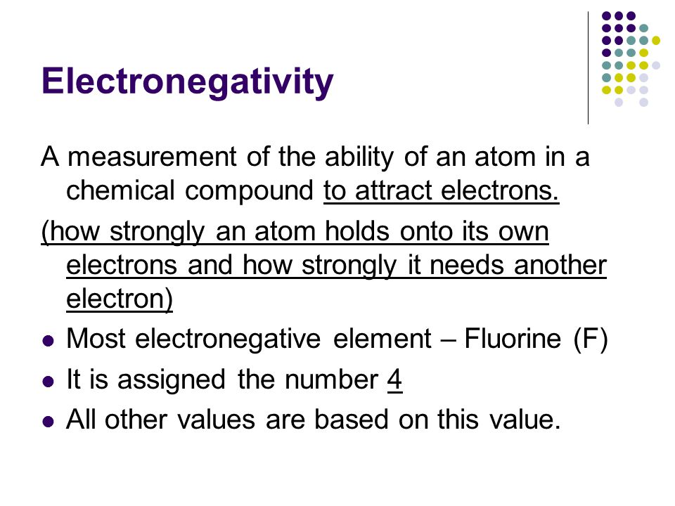 Electronegativity A measurement of the ability of an atom in a chemical compound to attract electrons. (how strongly an atom holds onto its own electr