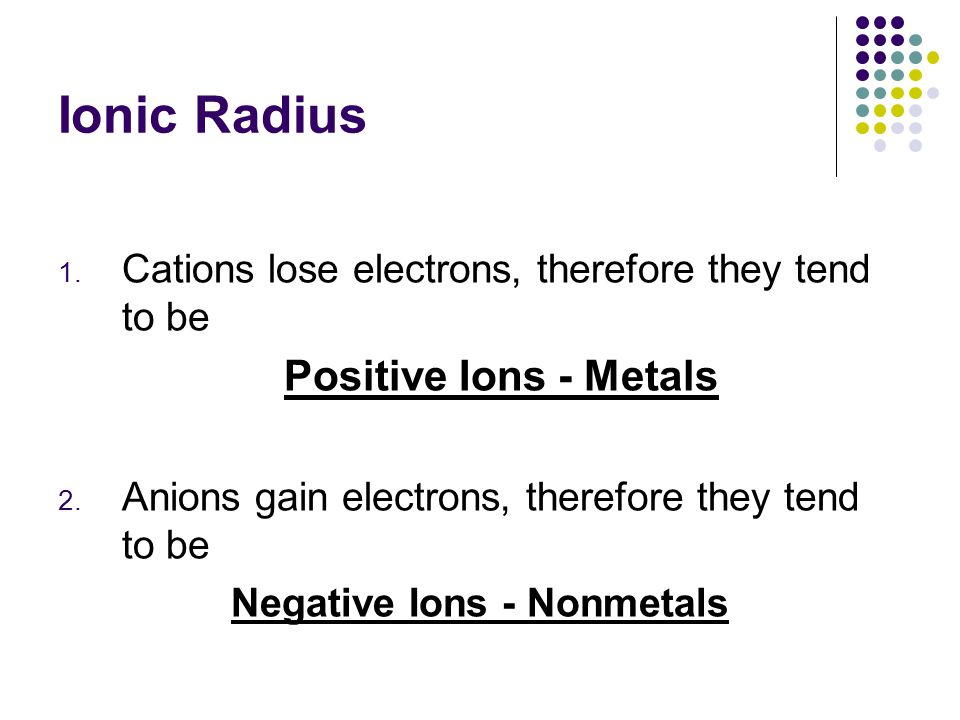 Ionic Radius 1. Cations lose electrons, therefore they tend to be Positive Ions - Metals 2. Anions gain electrons, therefore they tend to be Negative