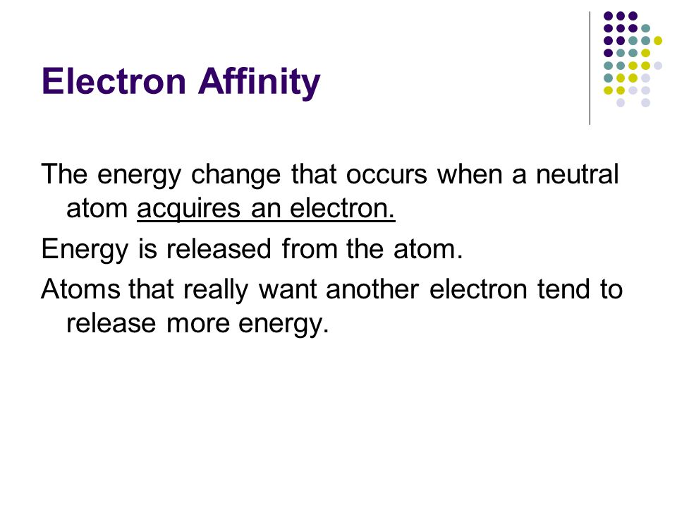 Electron Affinity The energy change that occurs when a neutral atom acquires an electron. Energy is released from the atom. Atoms that really want ano