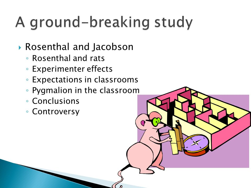  Rosenthal and Jacobson ◦ Rosenthal and rats ◦ Experimenter effects ◦ Expectations in classrooms ◦ Pygmalion in the classroom ◦ Conclusions ◦ Controversy