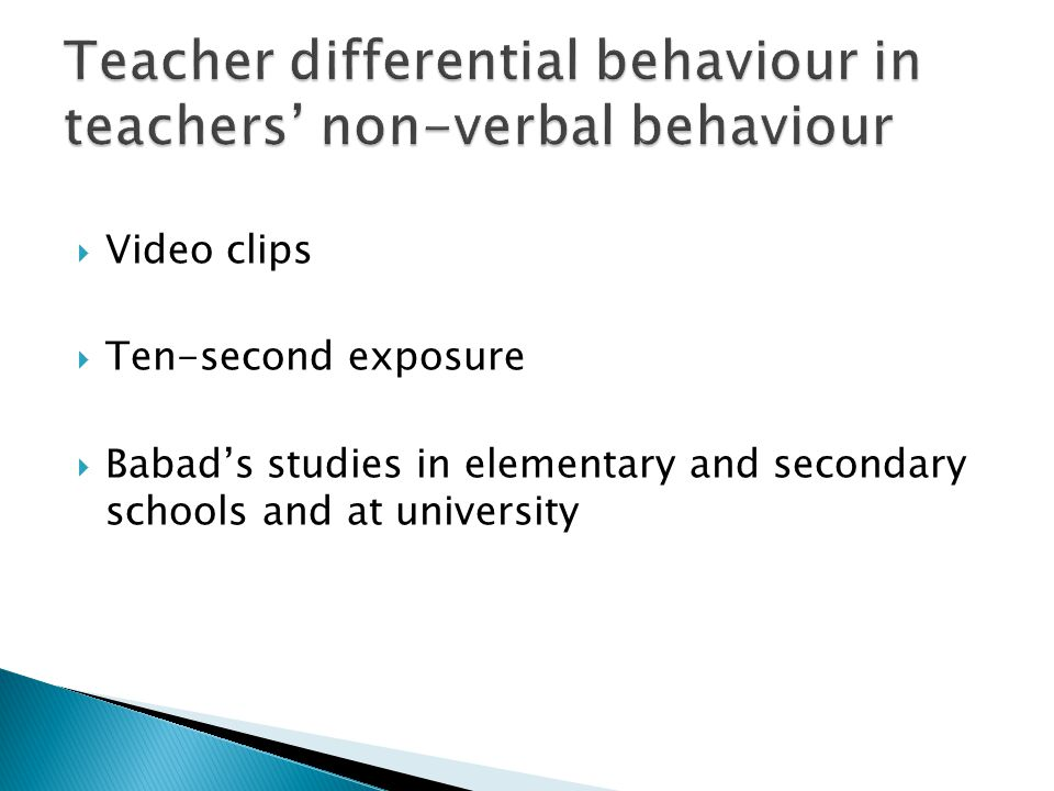  Babad et al, 1989; 1991; Babad & Taylor, 1992 ◦ Adult judges of teacher non-verbal behaviour ◦ What young students perceived in teachers' non- verbal behaviour ◦ Students from different grade levels ◦ In Israel and New Zealand ◦ Students made guesses about the student the teacher was talking to or about ◦ Results