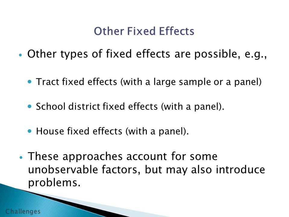 Other Fixed Effects Other types of fixed effects are possible, e.g., Tract fixed effects (with a large sample or a panel) School district fixed effects (with a panel).