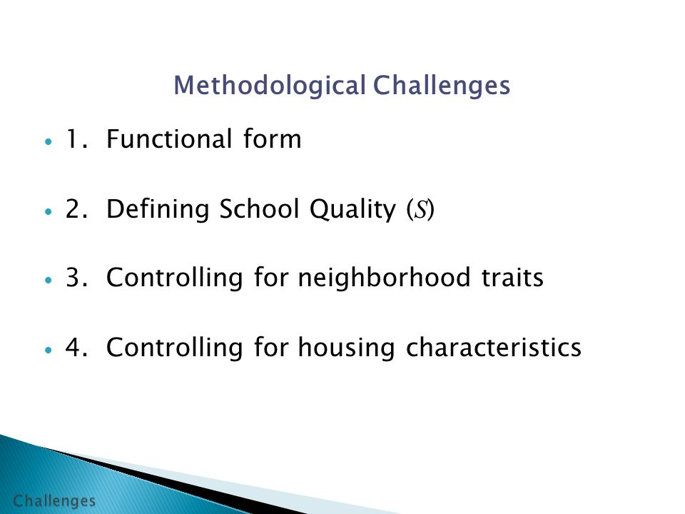 Methodological Challenges 1.Functional form 2.Defining School Quality ( S ) 3.Controlling for neighborhood traits 4.Controlling for housing characteristics
