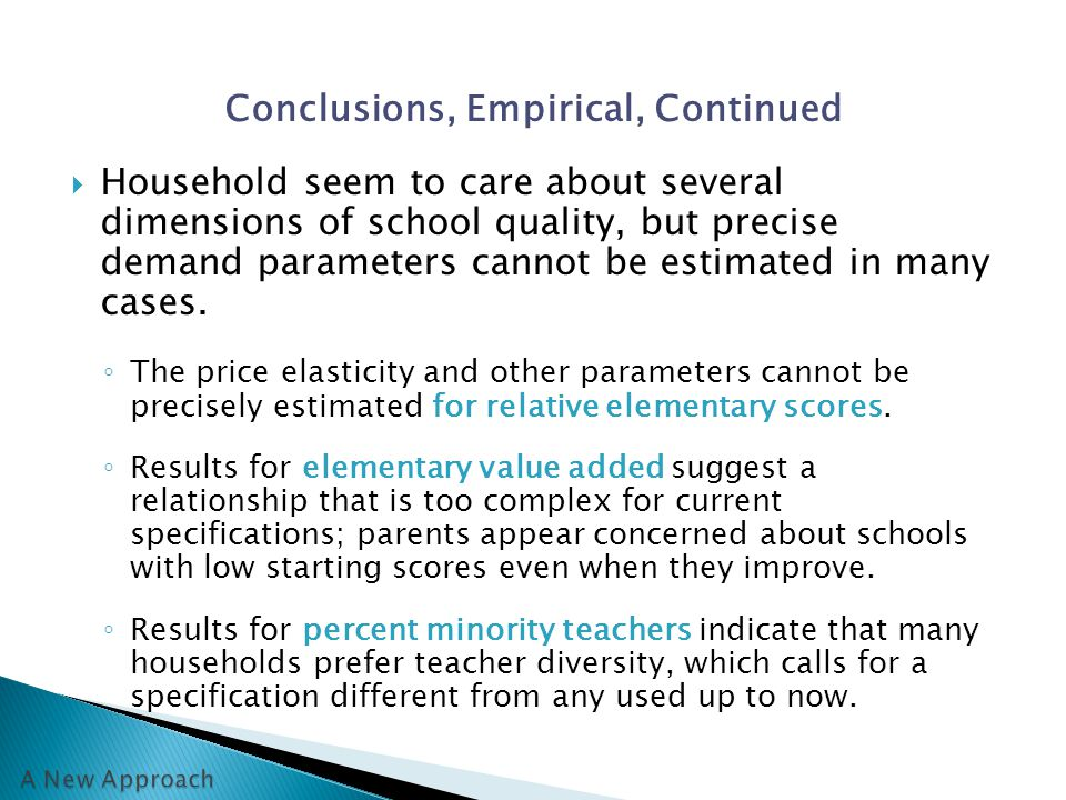 Conclusions, Empirical, Continued  Household seem to care about several dimensions of school quality, but precise demand parameters cannot be estimated in many cases.