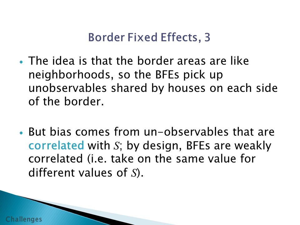 Border Fixed Effects, 3 The idea is that the border areas are like neighborhoods, so the BFEs pick up unobservables shared by houses on each side of the border.
