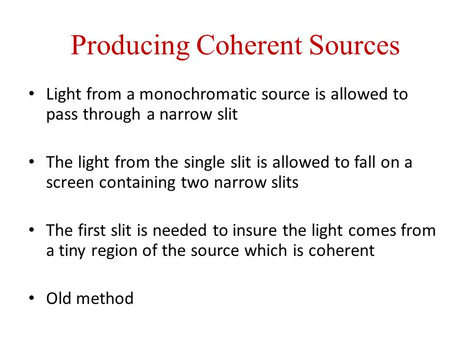 Producing Coherent Sources Light from a monochromatic source is allowed to pass through a narrow slit The light from the single slit is allowed to fall on a screen containing two narrow slits The first slit is needed to insure the light comes from a tiny region of the source which is coherent Old method