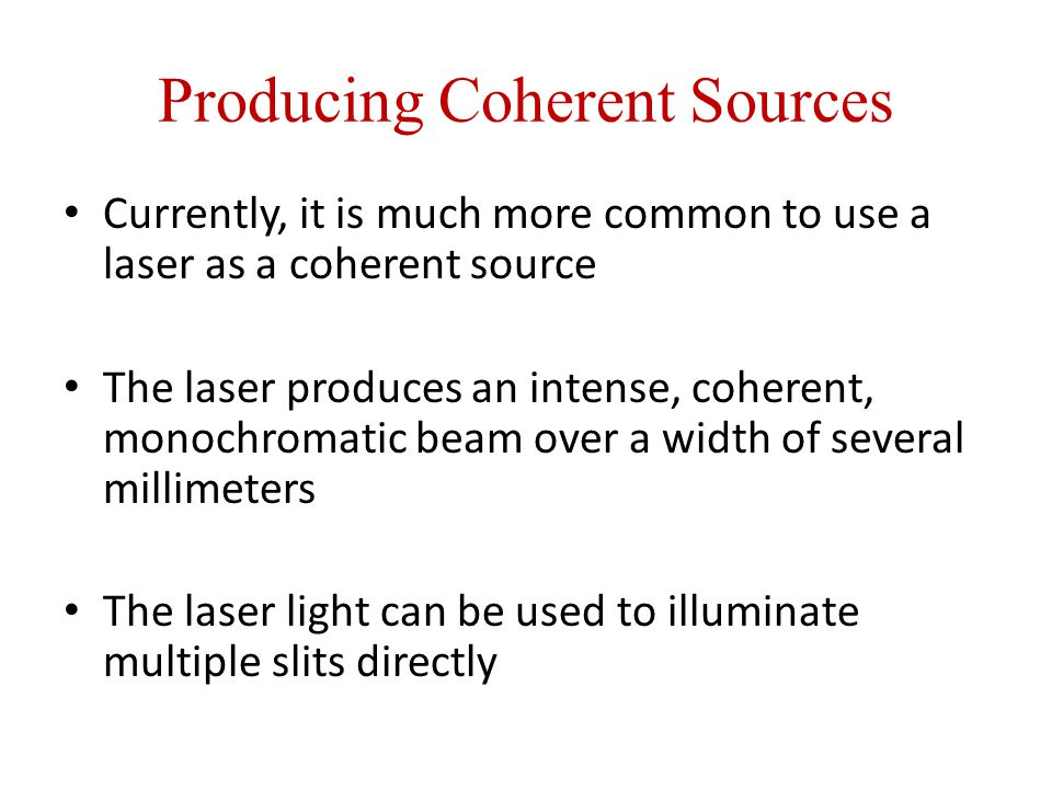 Producing Coherent Sources Currently, it is much more common to use a laser as a coherent source The laser produces an intense, coherent, monochromatic beam over a width of several millimeters The laser light can be used to illuminate multiple slits directly