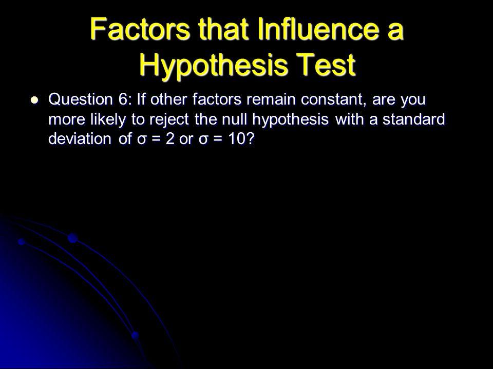 Factors that Influence a Hypothesis Test Question 6: If other factors remain constant, are you more likely to reject the null hypothesis with a standard deviation of σ = 2 or σ = 10.