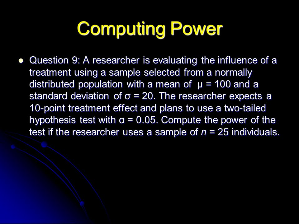 Computing Power Question 9: A researcher is evaluating the influence of a treatment using a sample selected from a normally distributed population with a mean of µ = 100 and a standard deviation of σ = 20.