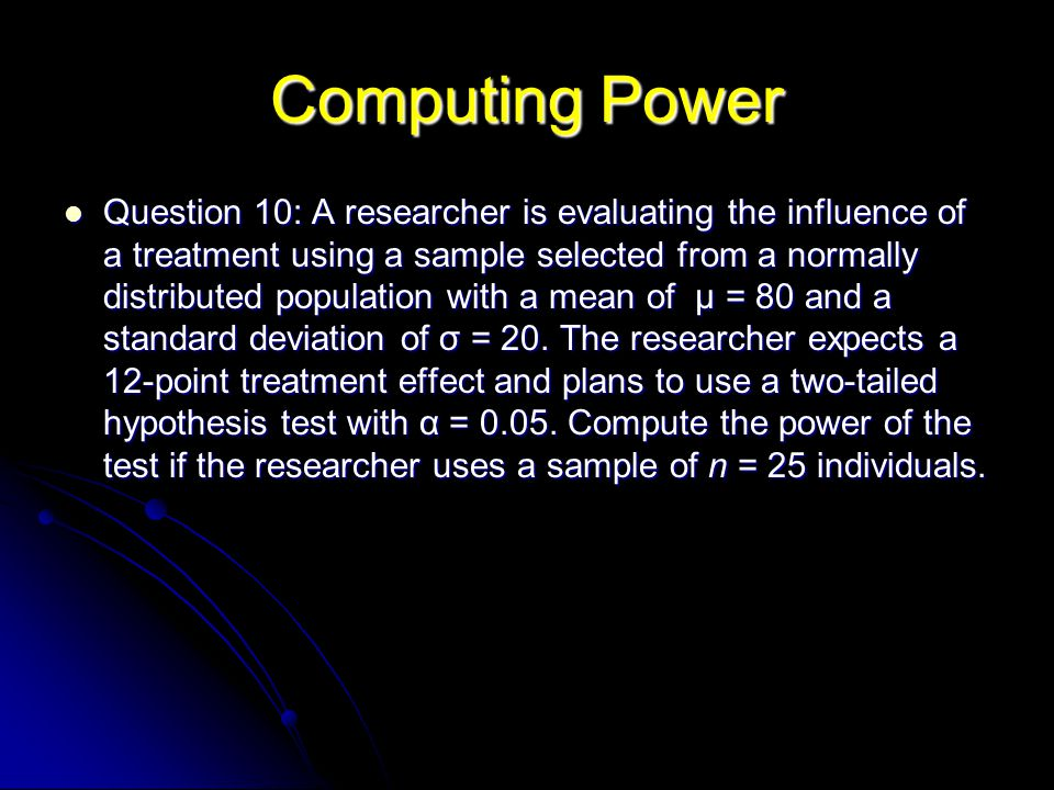 Computing Power Question 10: A researcher is evaluating the influence of a treatment using a sample selected from a normally distributed population with a mean of µ = 80 and a standard deviation of σ = 20.