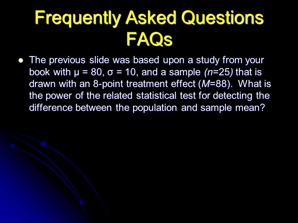 Frequently Asked Questions FAQs The previous slide was based upon a study from your book with μ = 80, σ = 10, and a sample (n=25) that is drawn with an 8-point treatment effect (M=88).