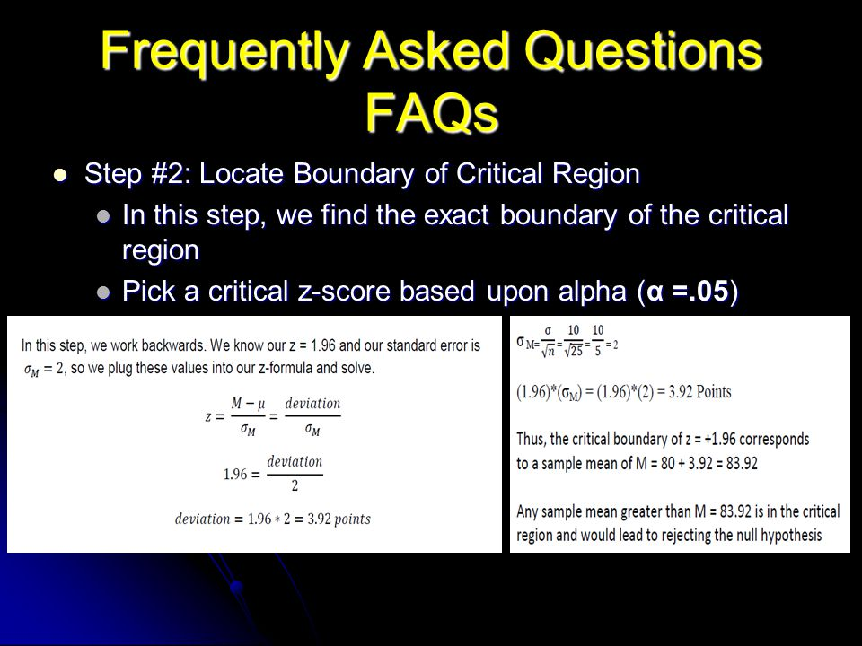 Frequently Asked Questions FAQs Step #2: Locate Boundary of Critical Region Step #2: Locate Boundary of Critical Region In this step, we find the exact boundary of the critical region In this step, we find the exact boundary of the critical region Pick a critical z-score based upon alpha (α =.05) Pick a critical z-score based upon alpha (α =.05)