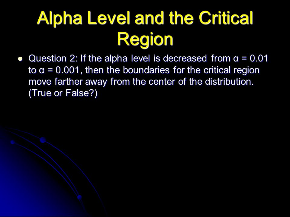 Alpha Level and the Critical Region Question 2: If the alpha level is decreased from α = 0.01 to α = 0.001, then the boundaries for the critical region move farther away from the center of the distribution.