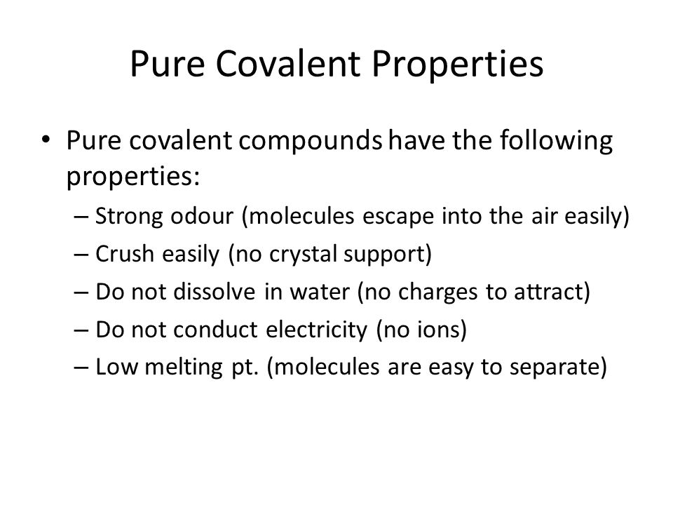 Pure Covalent Properties Pure covalent compounds have the following properties: – Strong odour (molecules escape into the air easily) – Crush easily (