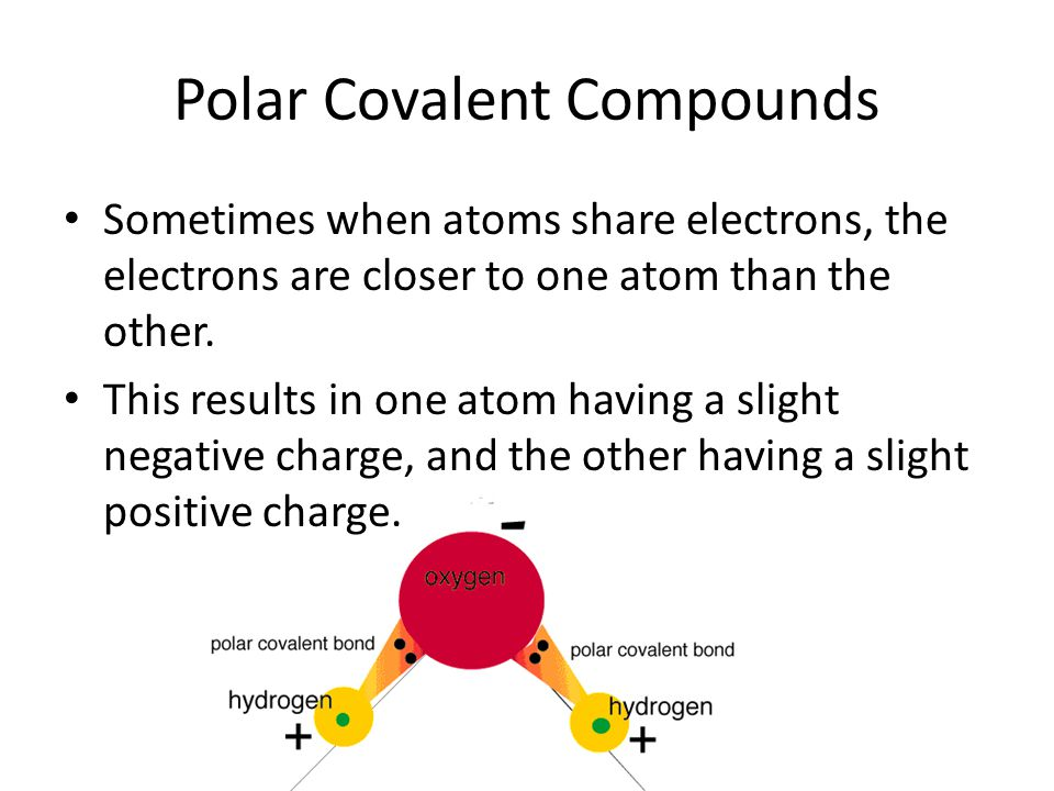 Polar Covalent Compounds Sometimes when atoms share electrons, the electrons are closer to one atom than the other. This results in one atom having a