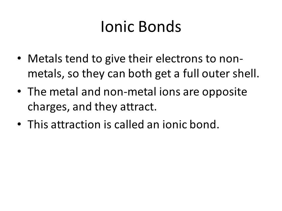 Ionic Bonds Metals tend to give their electrons to non- metals, so they can both get a full outer shell. The metal and non-metal ions are opposite cha