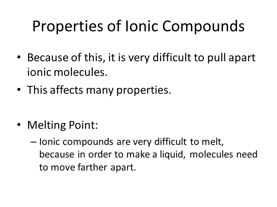 Properties of Ionic Compounds Because of this, it is very difficult to pull apart ionic molecules.