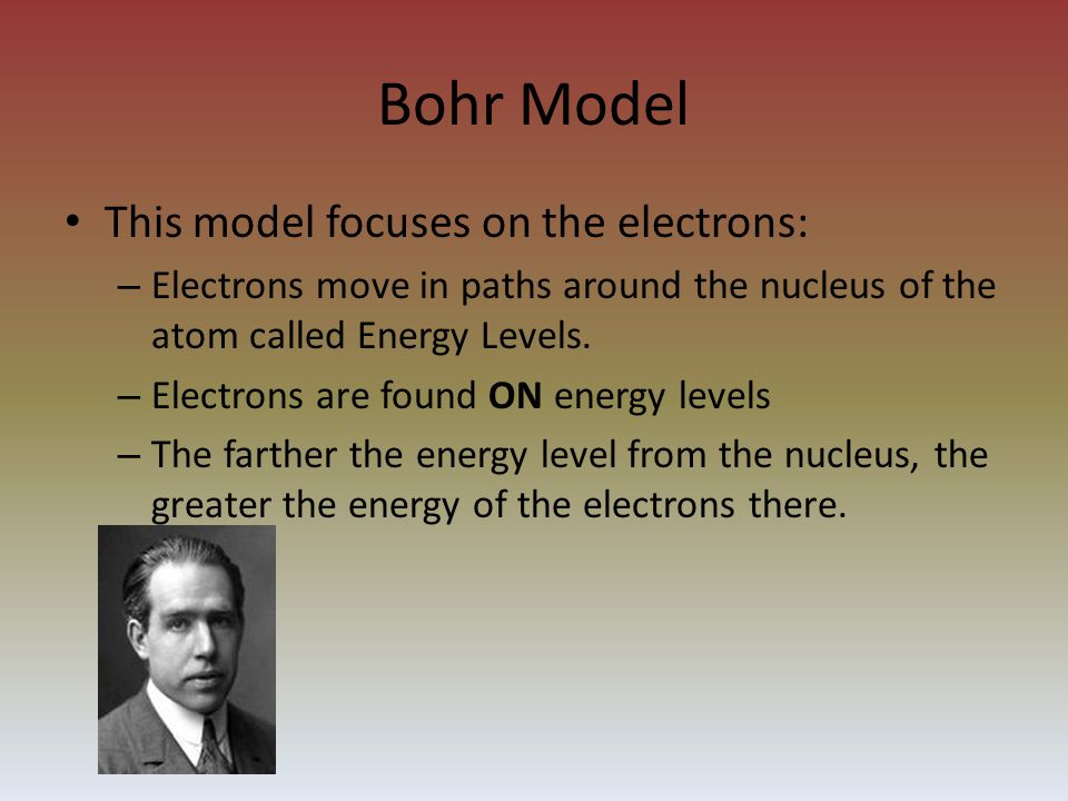 Bohr Model This model focuses on the electrons: – Electrons move in paths around the nucleus of the atom called Energy Levels.