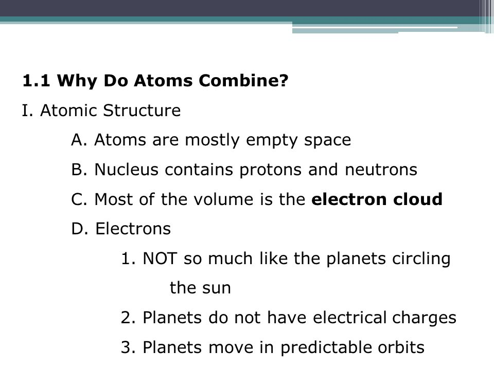 1.1 Why Do Atoms Combine? I. Atomic Structure A. Atoms are mostly empty space B. Nucleus contains protons and neutrons C. Most of the volume is the el
