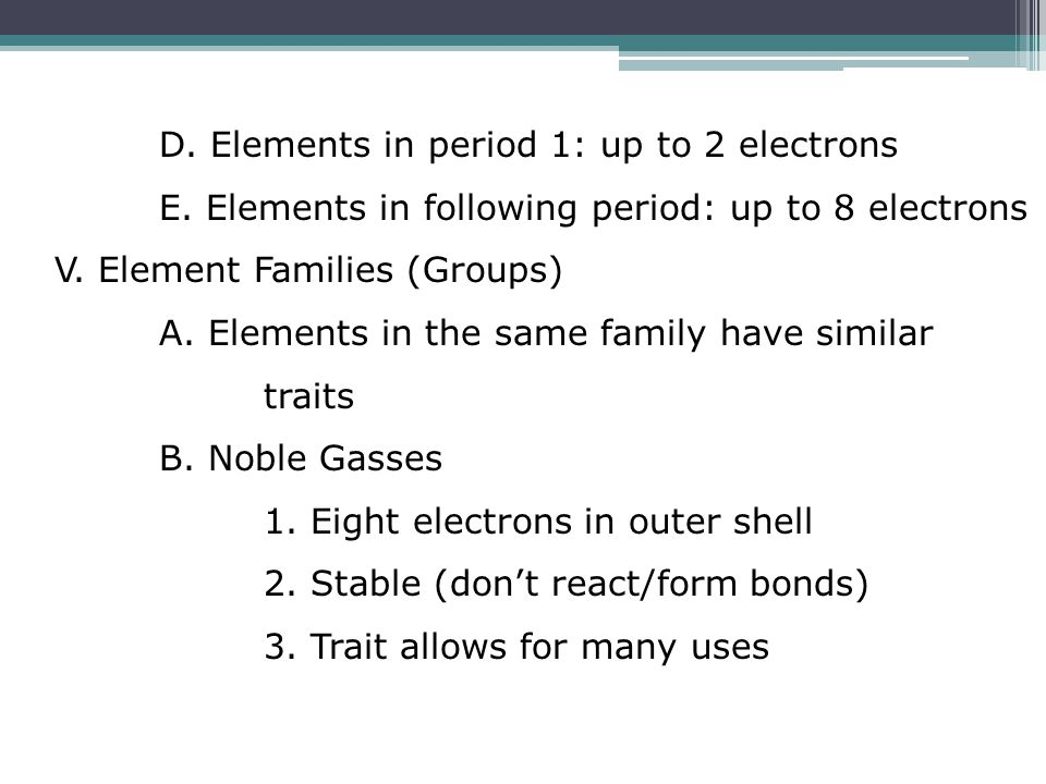 D. Elements in period 1: up to 2 electrons E. Elements in following period: up to 8 electrons V. Element Families (Groups) A. Elements in the same fam
