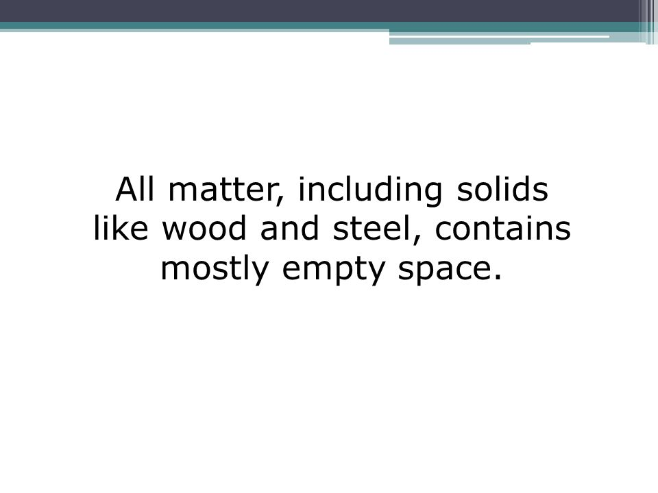 All matter, including solids like wood and steel, contains mostly empty space.