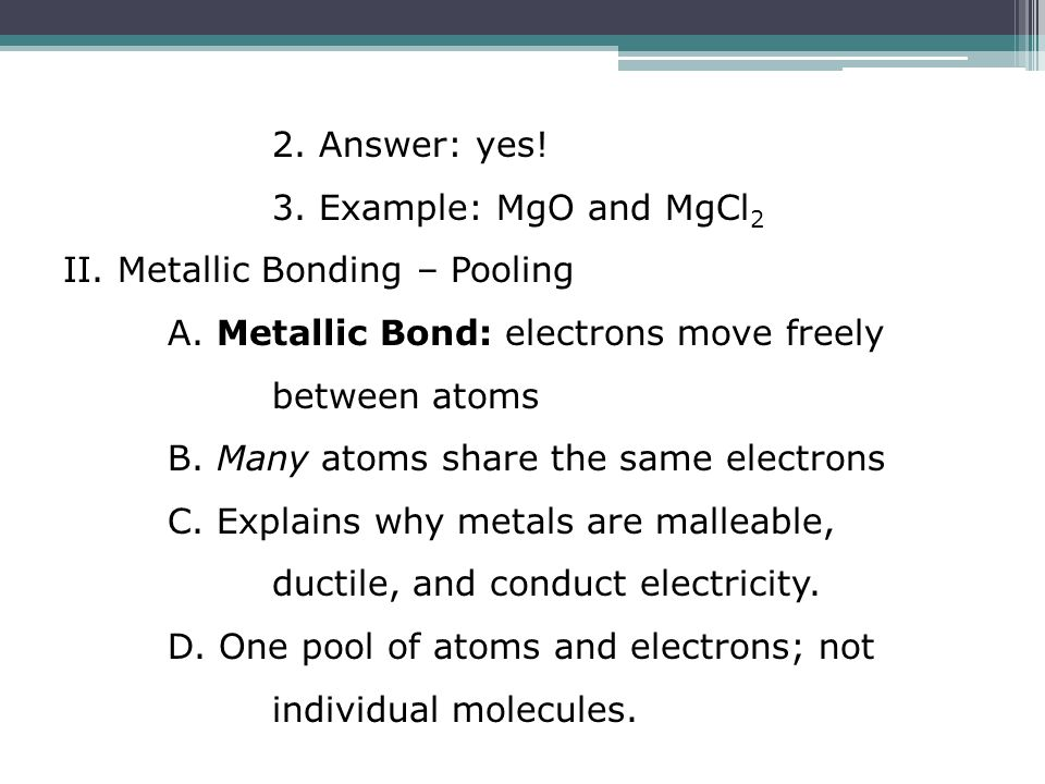 2. Answer: yes! 3. Example: MgO and MgCl 2 II. Metallic Bonding – Pooling A. Metallic Bond: electrons move freely between atoms B. Many atoms share th