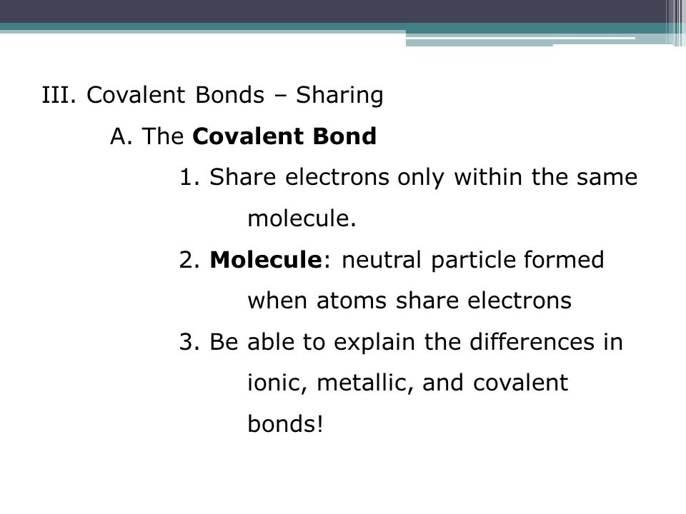 III. Covalent Bonds – Sharing A. The Covalent Bond 1. Share electrons only within the same molecule. 2. Molecule: neutral particle formed when atoms s