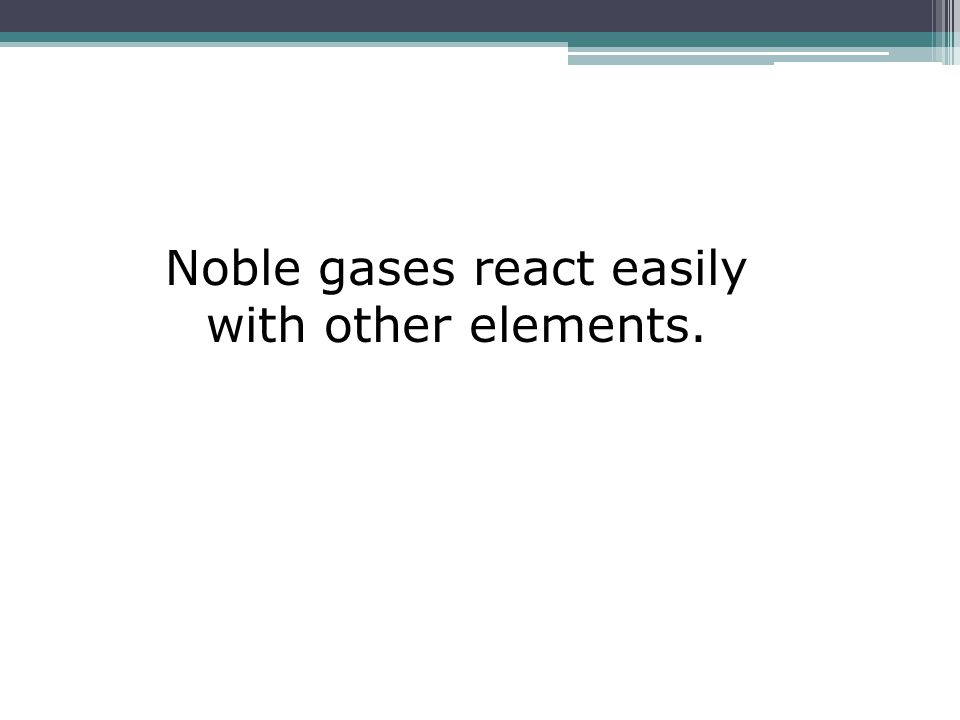 Noble gases react easily with other elements.